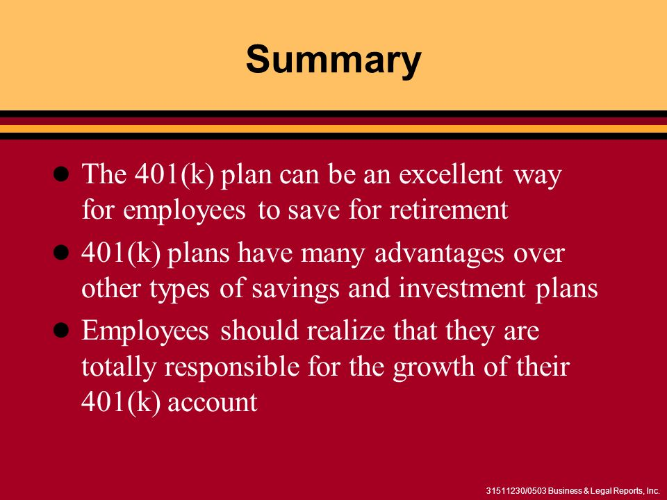31511230/0503 Business & Legal Reports, Inc. Summary The 401(k) plan can be an excellent way for employees to save for retirement 401(k) plans have ma