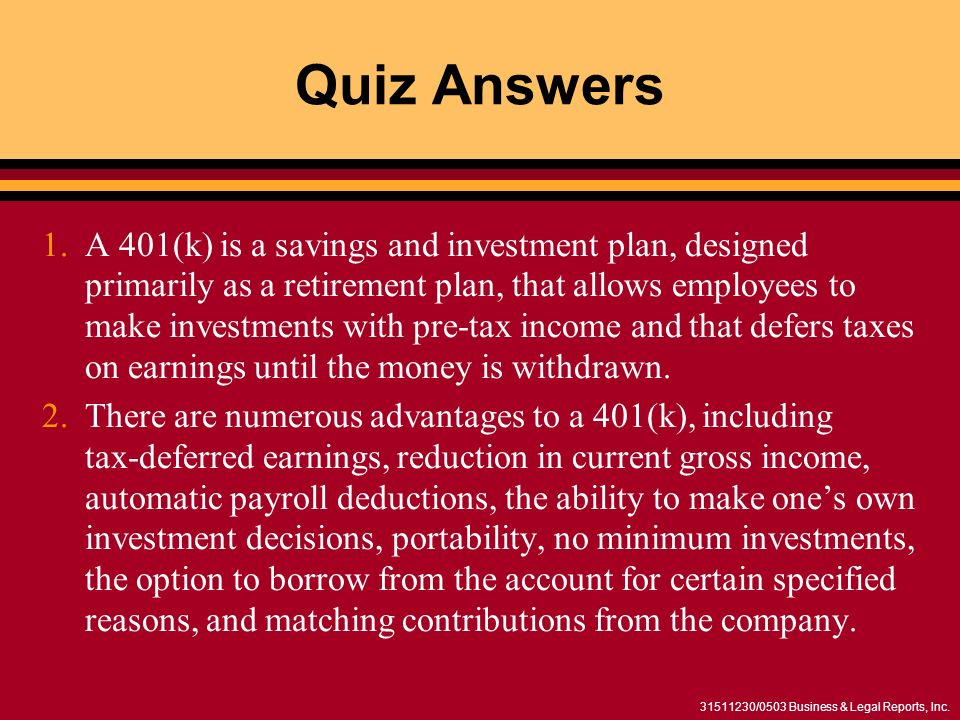 31511230/0503 Business & Legal Reports, Inc. Quiz Answers 1.A 401(k) is a savings and investment plan, designed primarily as a retirement plan, that a