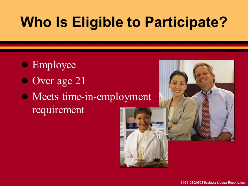 31511230/0503 Business & Legal Reports, Inc. Who Is Eligible to Participate? Employee Over age 21 Meets time-in-employment requirement