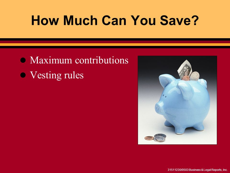 31511230/0503 Business & Legal Reports, Inc. How Much Can You Save? Maximum contributions Vesting rules