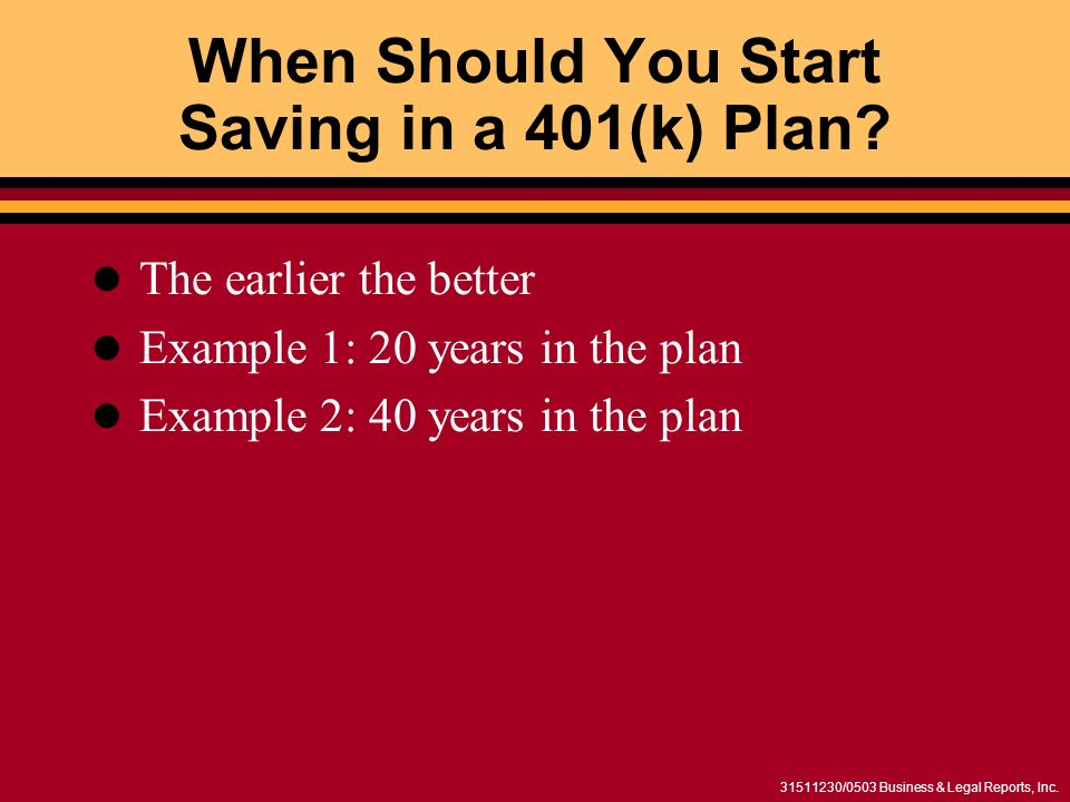 31511230/0503 Business & Legal Reports, Inc. When Should You Start Saving in a 401(k) Plan? The earlier the better Example 1: 20 years in the plan Exa