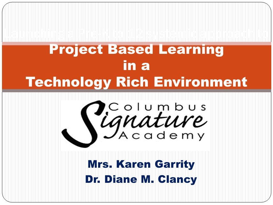 Mrs. Karen Garrity Dr. Diane M. Clancy Launching a Pre-K to 12 systemic approach to Project Based Learning in a Technology Rich Environment
