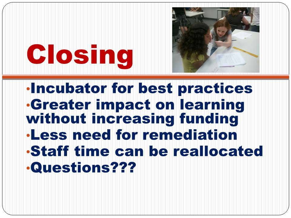 Closing Incubator for best practices Greater impact on learning without increasing funding Less need for remediation Staff time can be reallocated Que
