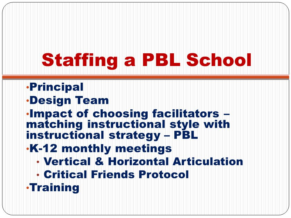 Staffing a PBL School Principal Design Team Impact of choosing facilitators – matching instructional style with instructional strategy – PBL K-12 mont