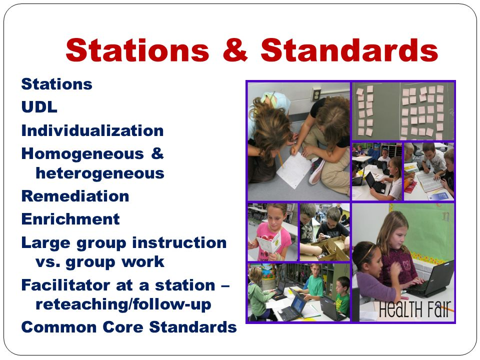 Stations & Standards Stations UDL Individualization Homogeneous & heterogeneous Remediation Enrichment Large group instruction vs. group work Facilita
