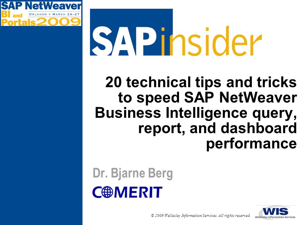 © 2009 Wellesley Information Services. All rights reserved. 20 technical tips and tricks to speed SAP NetWeaver Business Intelligence query, report, a