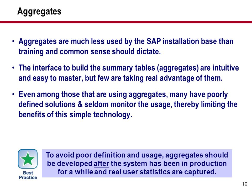 10 Aggregates Aggregates are much less used by the SAP installation base than training and common sense should dictate. The interface to build the sum