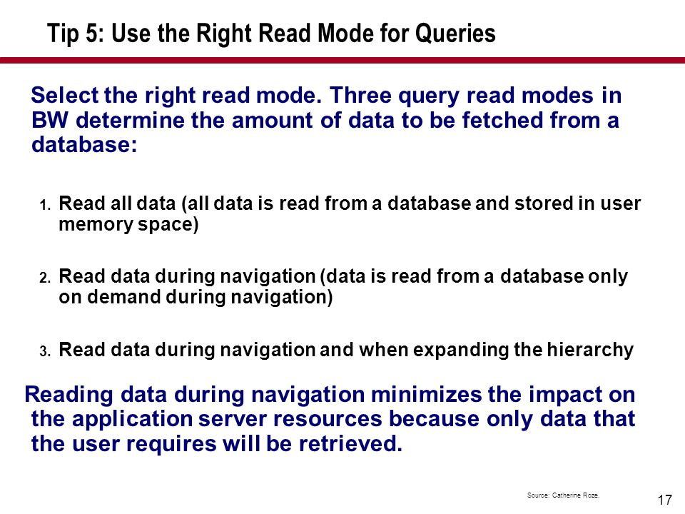 17 Tip 5: Use the Right Read Mode for Queries Select the right read mode. Three query read modes in BW determine the amount of data to be fetched from