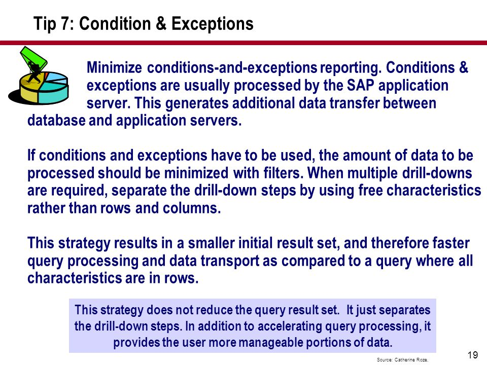 19 Tip 7: Condition & Exceptions Minimize conditions-and-exceptions reporting. Conditions & exceptions are usually processed by the SAP application se