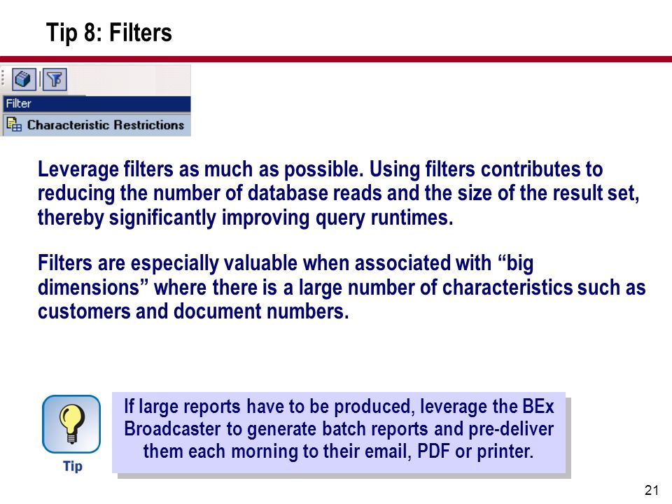 21 Tip 8: Filters Leverage filters as much as possible. Using filters contributes to reducing the number of database reads and the size of the result
