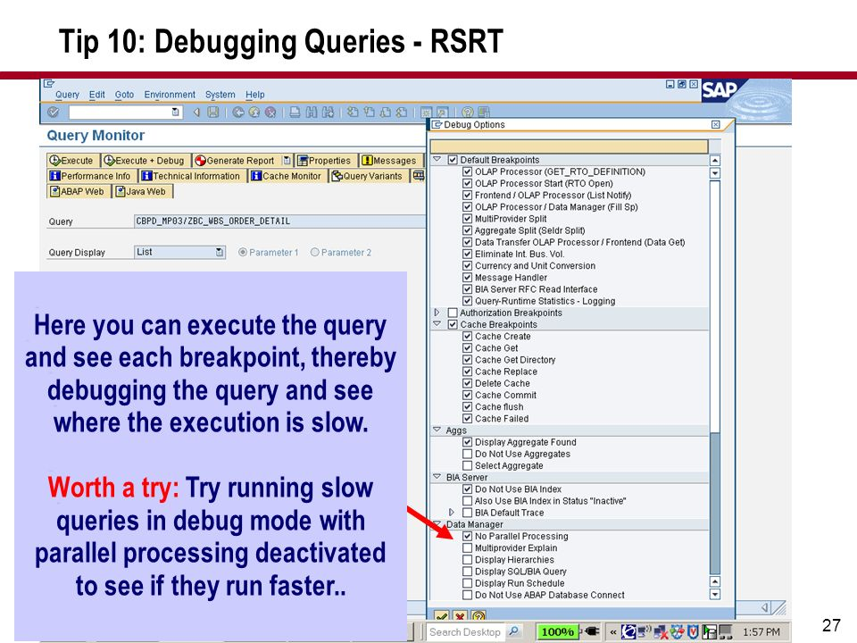 27 Tip 10: Debugging Queries - RSRT Here you can execute the query and see each breakpoint, thereby debugging the query and see where the execution is