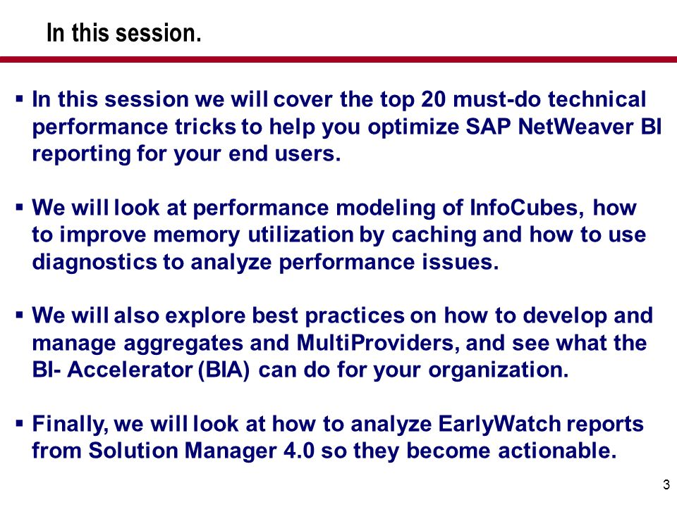 3 In this session we will cover the top 20 must-do technical performance tricks to help you optimize SAP NetWeaver BI reporting for your end users. We