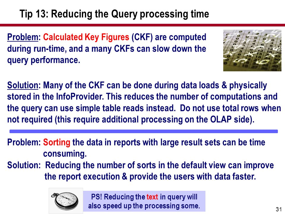 31 Problem: Calculated Key Figures (CKF) are computed during run-time, and a many CKFs can slow down the query performance. Solution: Many of the CKF