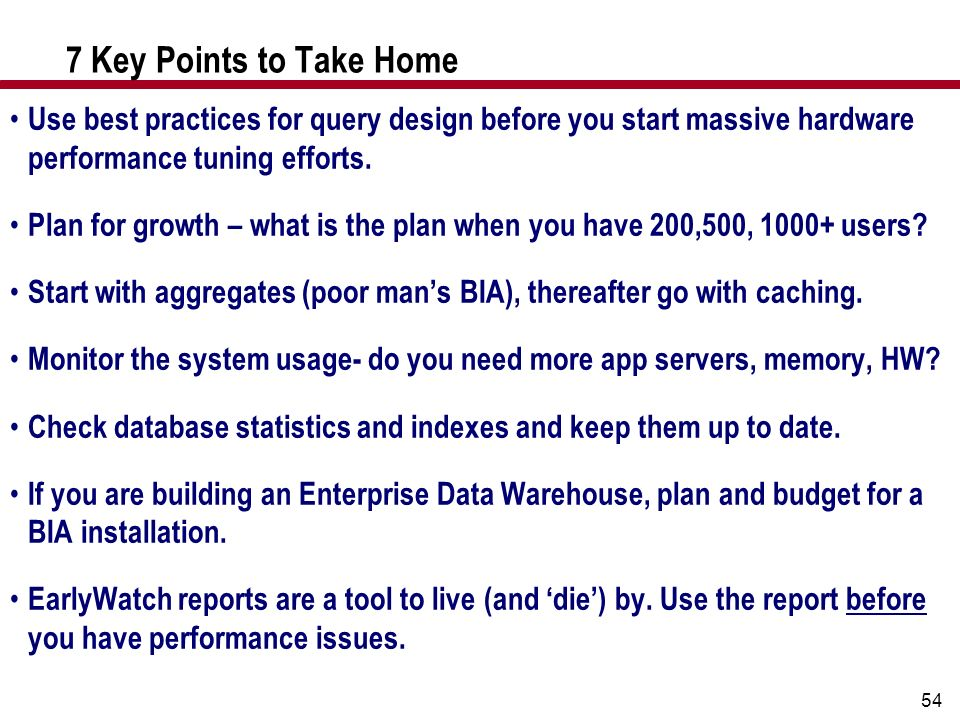 54 7 Key Points to Take Home Use best practices for query design before you start massive hardware performance tuning efforts. Plan for growth – what