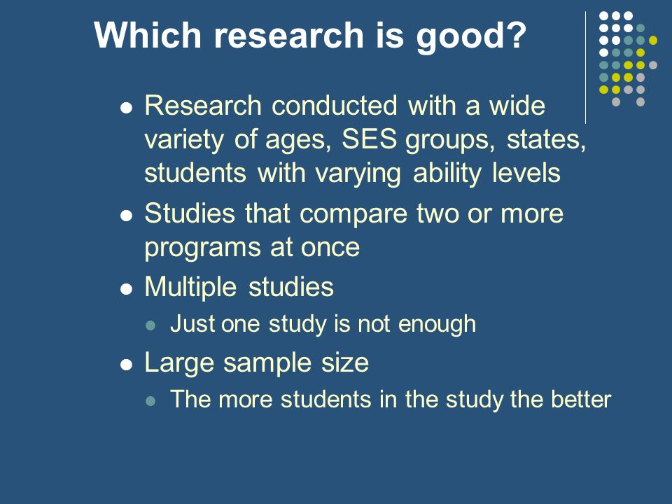 Which research is good? Research conducted with a wide variety of ages, SES groups, states, students with varying ability levels Studies that compare