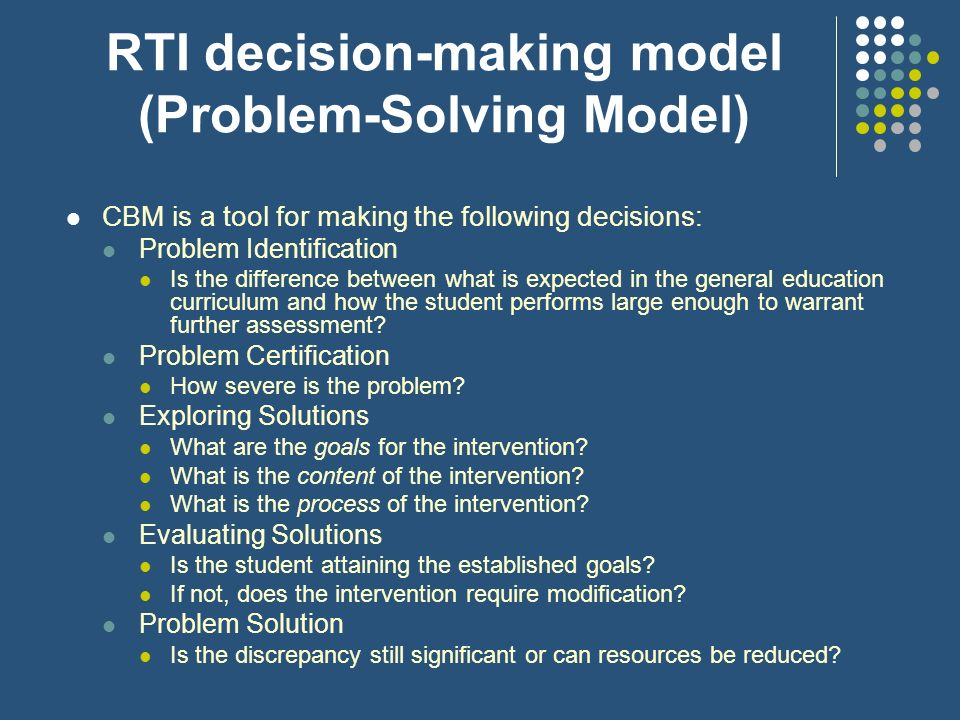 RTI decision-making model (Problem-Solving Model) CBM is a tool for making the following decisions: Problem Identification Is the difference between w