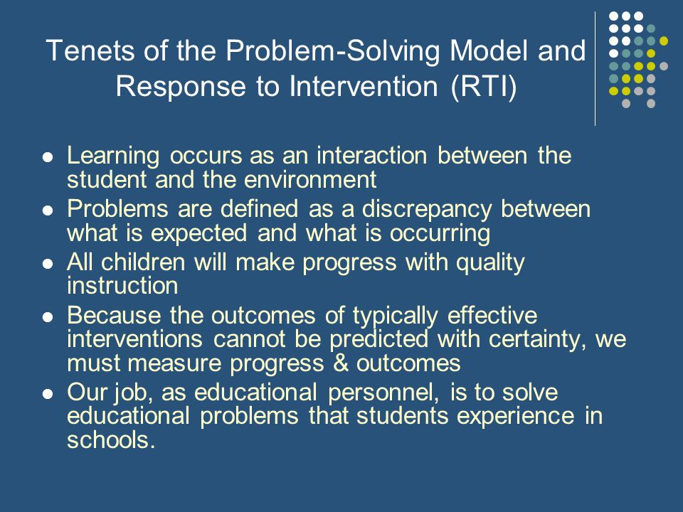 Tenets of the Problem-Solving Model and Response to Intervention (RTI) Learning occurs as an interaction between the student and the environment Probl