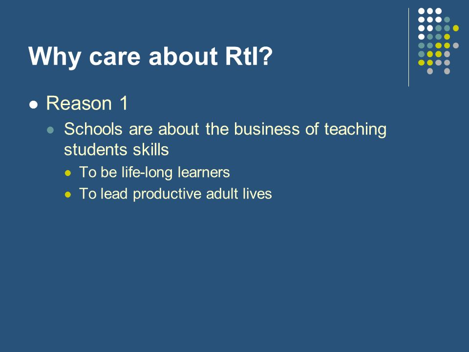 Why care about RtI? Reason 1 Schools are about the business of teaching students skills To be life-long learners To lead productive adult lives