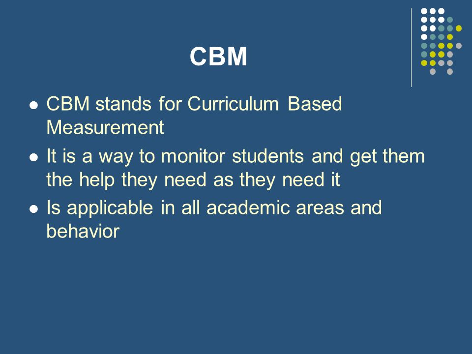 CBM CBM stands for Curriculum Based Measurement It is a way to monitor students and get them the help they need as they need it Is applicable in all a