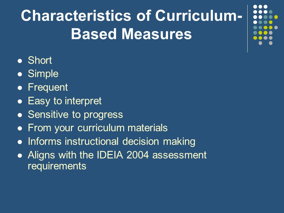 Characteristics of Curriculum- Based Measures Short Simple Frequent Easy to interpret Sensitive to progress From your curriculum materials Informs ins