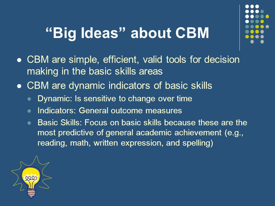 Big Ideas about CBM CBM are simple, efficient, valid tools for decision making in the basic skills areas CBM are dynamic indicators of basic skills Dy