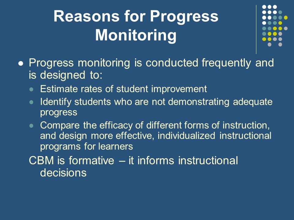 Reasons for Progress Monitoring Progress monitoring is conducted frequently and is designed to: Estimate rates of student improvement Identify student
