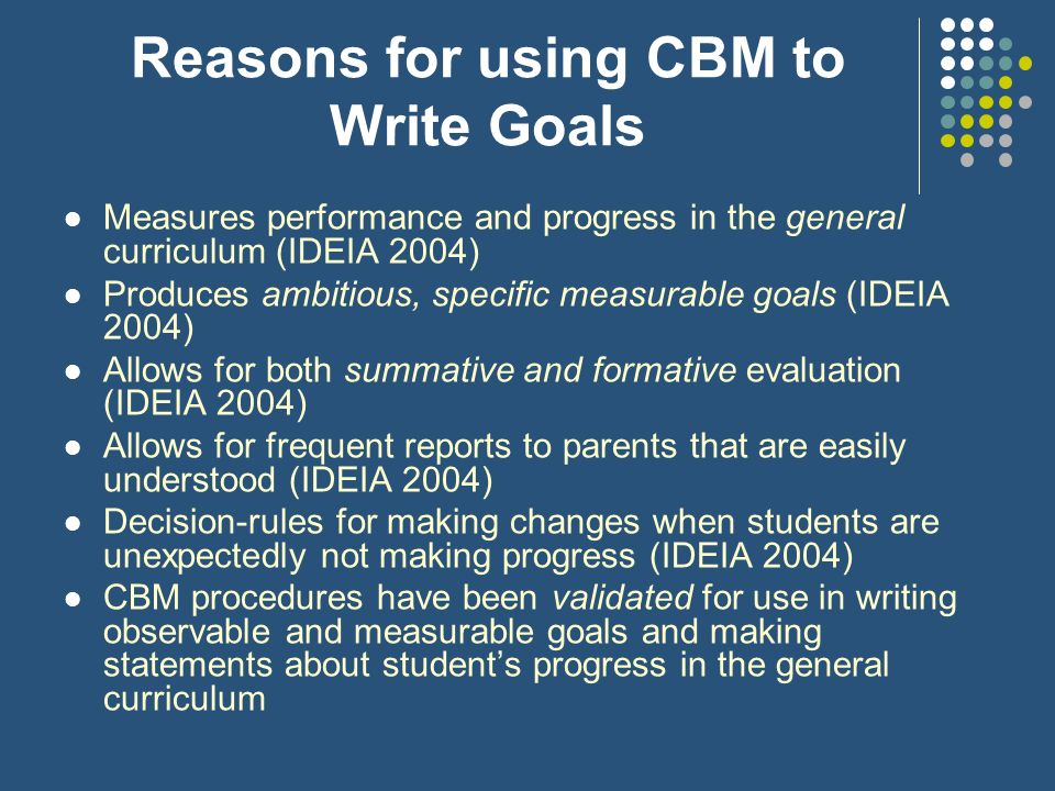 Reasons for using CBM to Write Goals Measures performance and progress in the general curriculum (IDEIA 2004) Produces ambitious, specific measurable