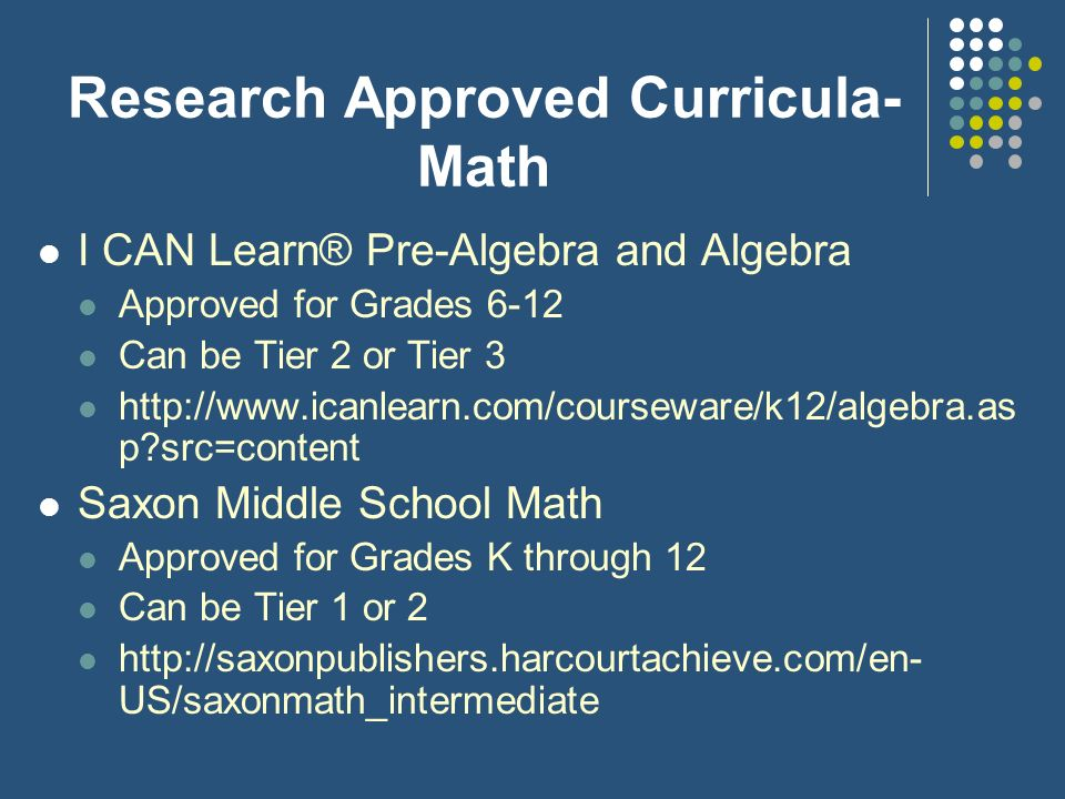 Research Approved Curricula- Math I CAN Learn® Pre-Algebra and Algebra Approved for Grades 6-12 Can be Tier 2 or Tier 3 http://www.icanlearn.com/cours