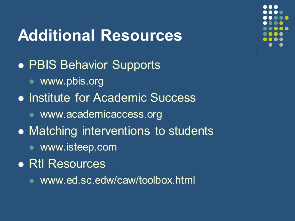 Additional Resources PBIS Behavior Supports www.pbis.org Institute for Academic Success www.academicaccess.org Matching interventions to students www.