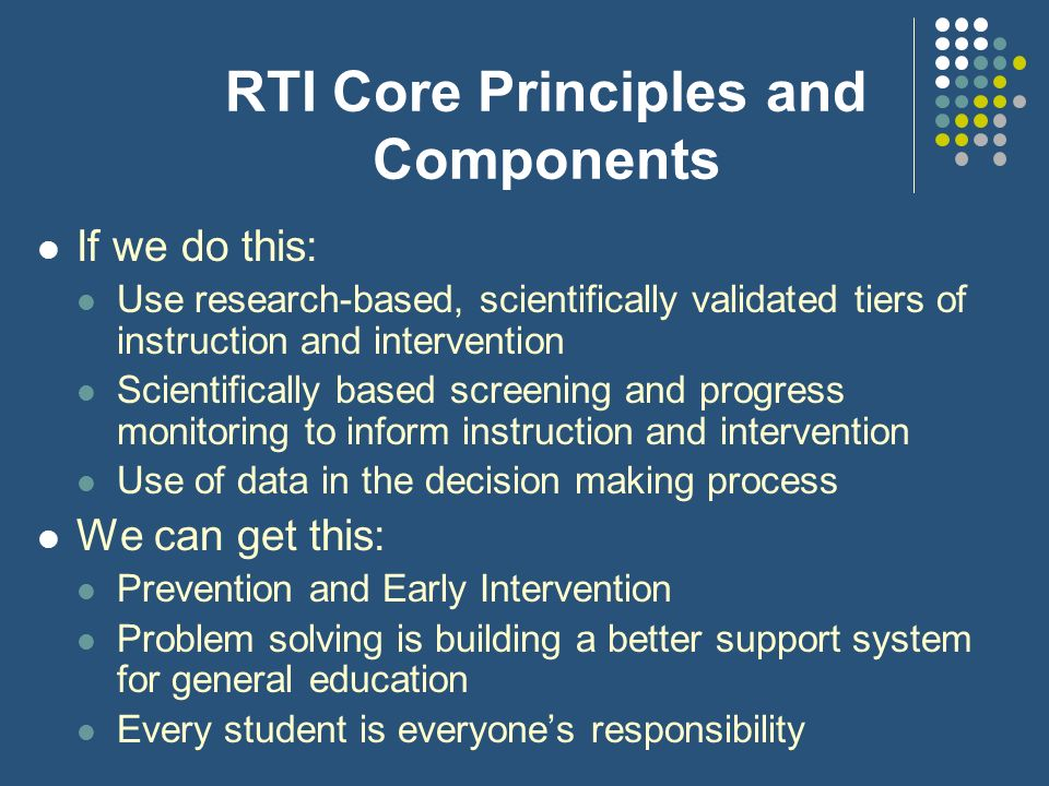 RTI Core Principles and Components If we do this: Use research-based, scientifically validated tiers of instruction and intervention Scientifically ba