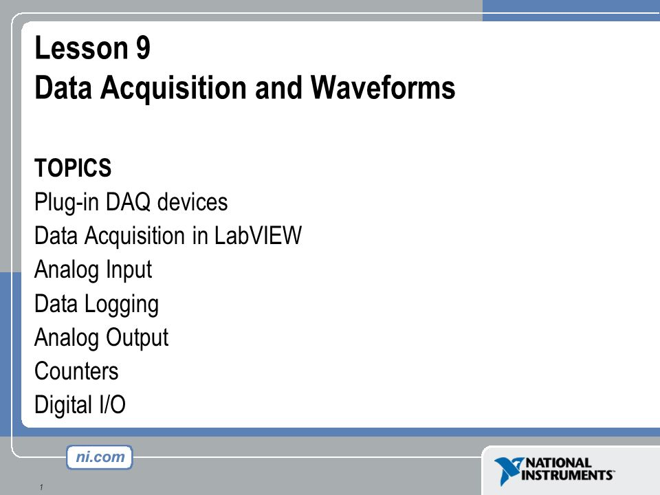 1 Lesson 9 Data Acquisition and Waveforms TOPICS Plug-in DAQ devices Data Acquisition in LabVIEW Analog Input Data Logging Analog Output Counters Digi