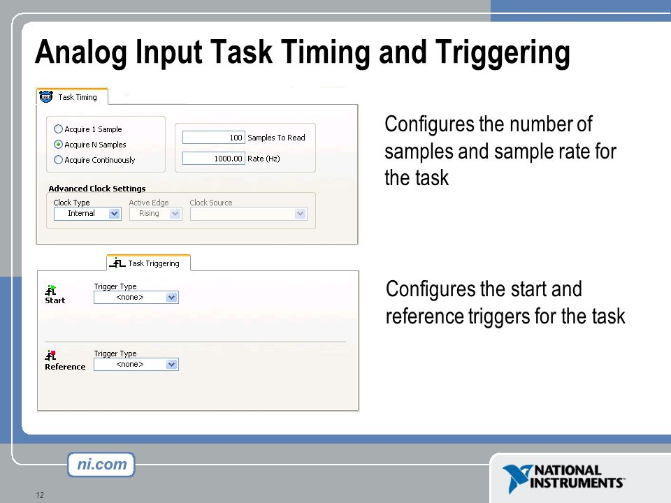 12 Analog Input Task Timing and Triggering Configures the number of samples and sample rate for the task Configures the start and reference triggers f