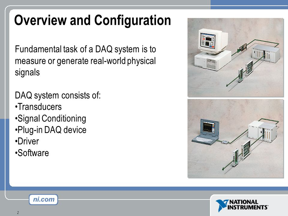 2 Overview and Configuration Fundamental task of a DAQ system is to measure or generate real-world physical signals DAQ system consists of: Transducer