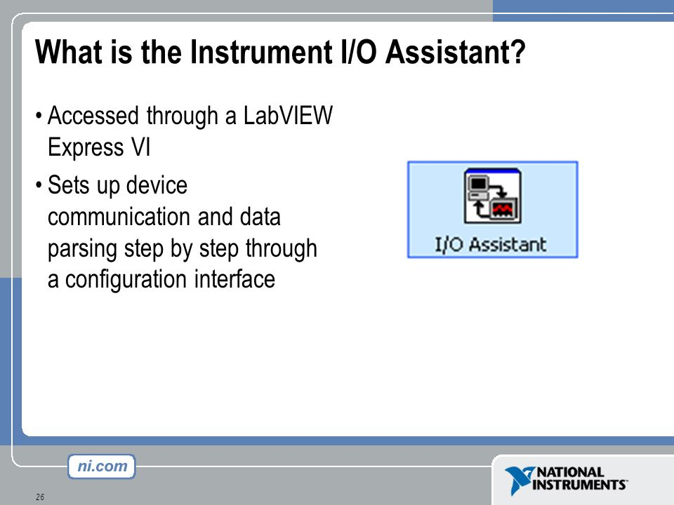 26 What is the Instrument I/O Assistant? Accessed through a LabVIEW Express VI Sets up device communication and data parsing step by step through a co