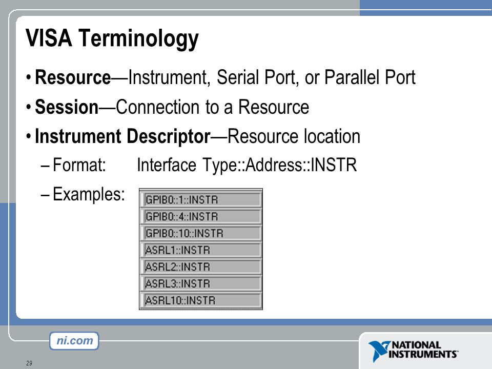29 VISA Terminology Resource Instrument, Serial Port, or Parallel Port Session Connection to a Resource Instrument Descriptor Resource location –Forma