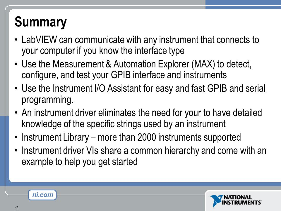 43 Summary LabVIEW can communicate with any instrument that connects to your computer if you know the interface type Use the Measurement & Automation