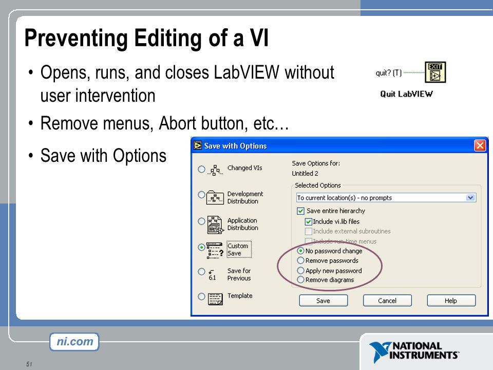 51 Preventing Editing of a VI Opens, runs, and closes LabVIEW without user intervention Remove menus, Abort button, etc… Save with Options