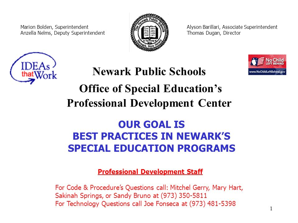 1 Newark Public Schools Office of Special Educations Professional Development Center Marion Bolden, Superintendent Anzella Nelms, Deputy Superintendent Alyson Barillari, Associate Superintendent Thomas Dugan, Director OUR GOAL IS BEST PRACTICES IN NEWARKS SPECIAL EDUCATION PROGRAMS Professional Development Staff For Code & Procedures Questions call: Mitchel Gerry, Mary Hart, Sakinah Springs, or Sandy Bruno at (973) 350-5811 For Technology Questions call Joe Fonseca at (973) 481-5398