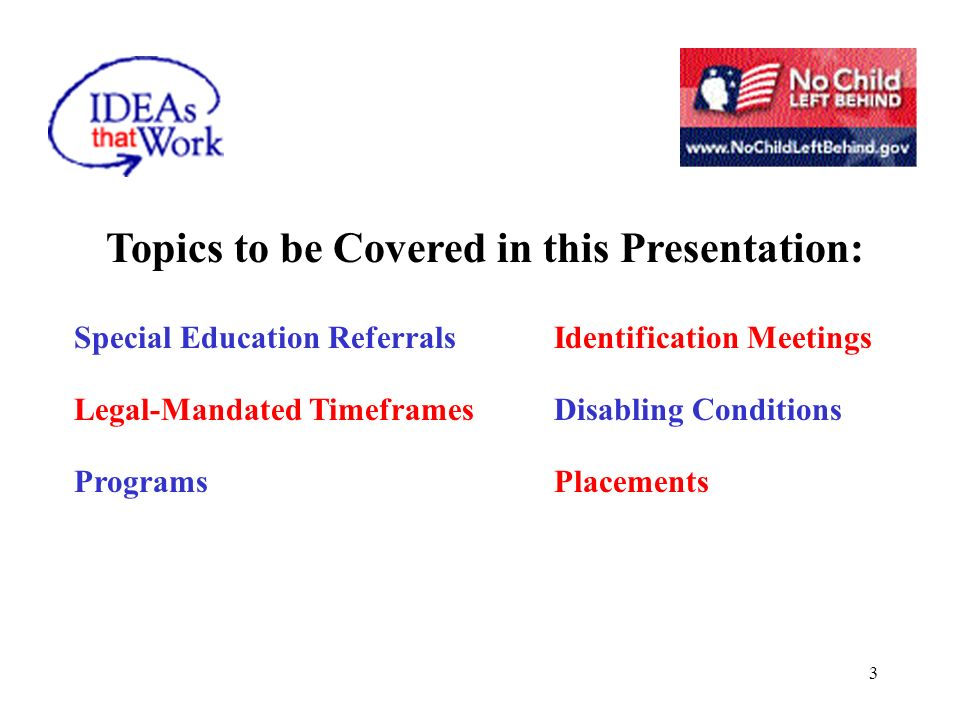 3 Topics to be Covered in this Presentation: Special Education ReferralsIdentification Meetings Legal-Mandated TimeframesDisabling Conditions ProgramsPlacements