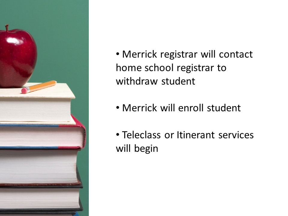 Merrick registrar will contact home school registrar to withdraw student Merrick will enroll student Teleclass or Itinerant services will begin