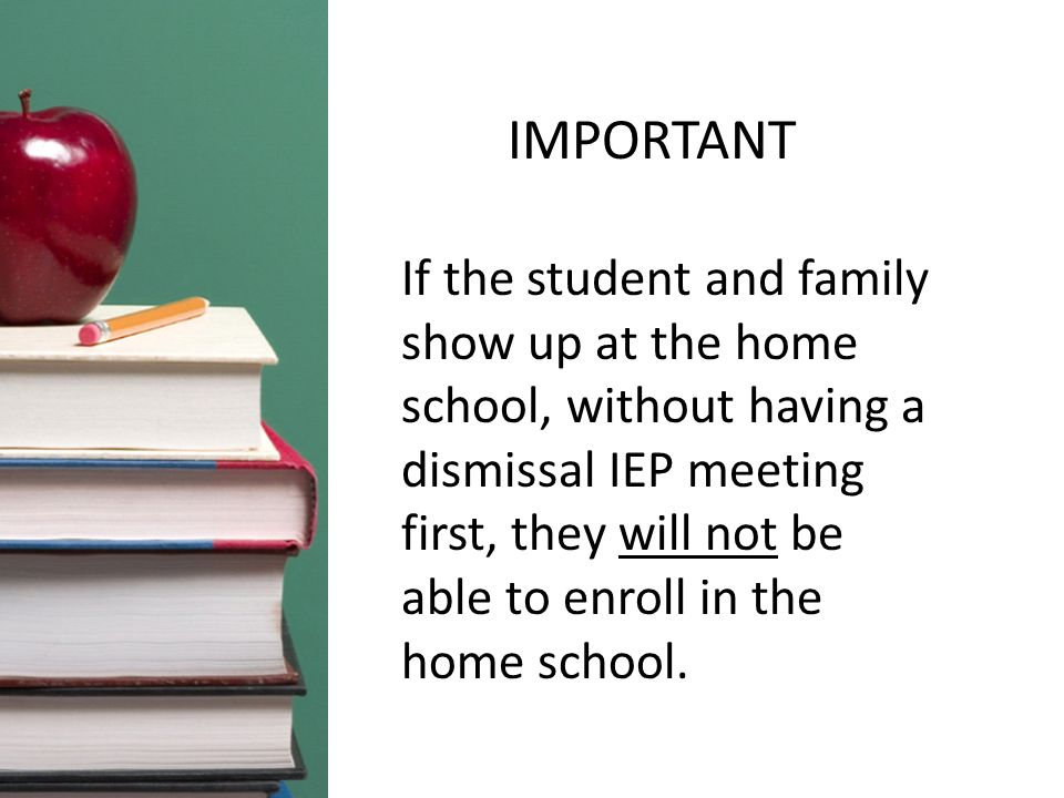 If the student and family show up at the home school, without having a dismissal IEP meeting first, they will not be able to enroll in the home school