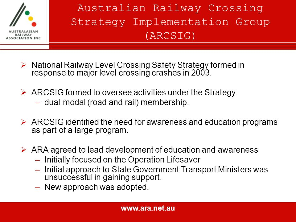 www.ara.net.au Australian Railway Crossing Strategy Implementation Group (ARCSIG) National Railway Level Crossing Safety Strategy formed in response to major level crossing crashes in 2003.