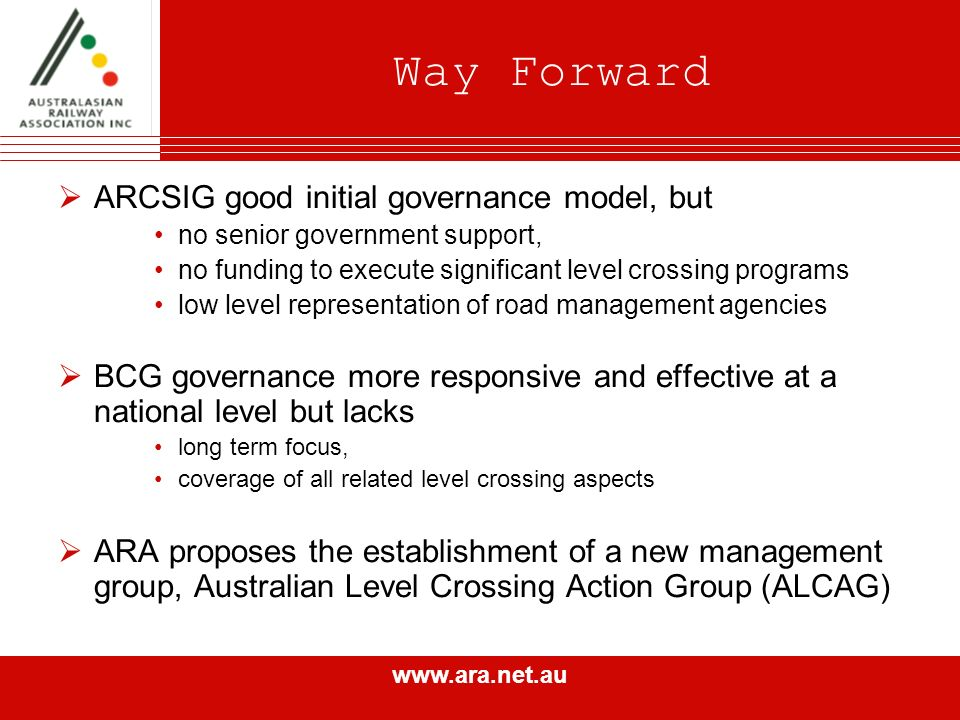 www.ara.net.au Way Forward ARCSIG good initial governance model, but no senior government support, no funding to execute significant level crossing programs low level representation of road management agencies BCG governance more responsive and effective at a national level but lacks long term focus, coverage of all related level crossing aspects ARA proposes the establishment of a new management group, Australian Level Crossing Action Group (ALCAG)