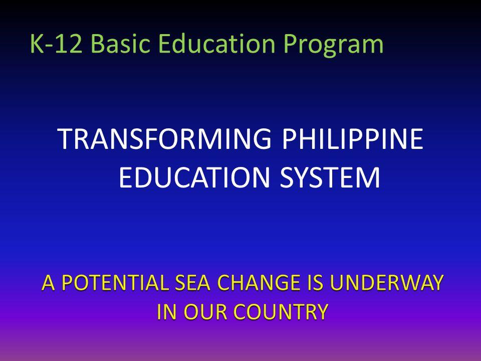 K-12 Basic Education Program TRANSFORMING PHILIPPINE EDUCATION SYSTEM
