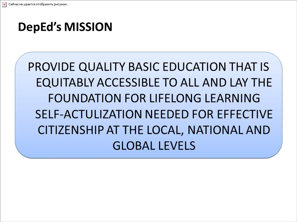 DepEds MISSION PROVIDE QUALITY BASIC EDUCATION THAT IS EQUITABLY ACCESSIBLE TO ALL AND LAY THE FOUNDATION FOR LIFELONG LEARNING SELF-ACTULIZATION NEED