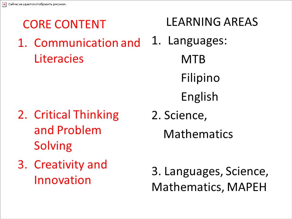 CORE CONTENT 1.Communication and Literacies 2.Critical Thinking and Problem Solving 3.Creativity and Innovation LEARNING AREAS 1.Languages: MTB Filipi
