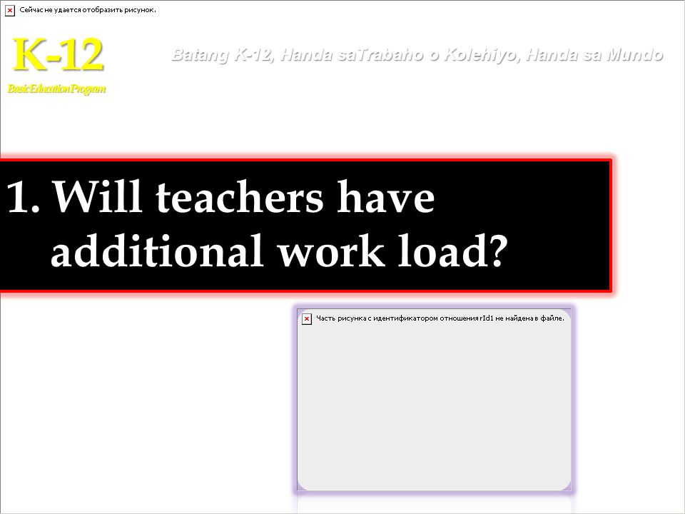1. Will teachers have additional work load? K-12 Basic Education Program Batang K-12, Handa saTrabaho o Kolehiyo, Handa sa Mundo