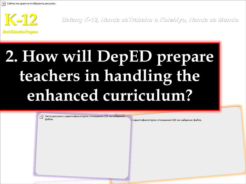 2. How will DepED prepare teachers in handling the enhanced curriculum? K-12 Basic Education Program Batang K-12, Handa saTrabaho o Kolehiyo, Handa sa