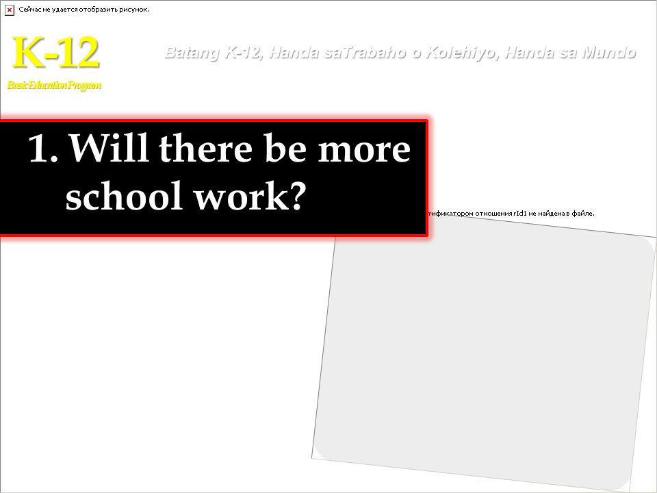 1. Will there be more school work? K-12 Basic Education Program Batang K-12, Handa saTrabaho o Kolehiyo, Handa sa Mundo