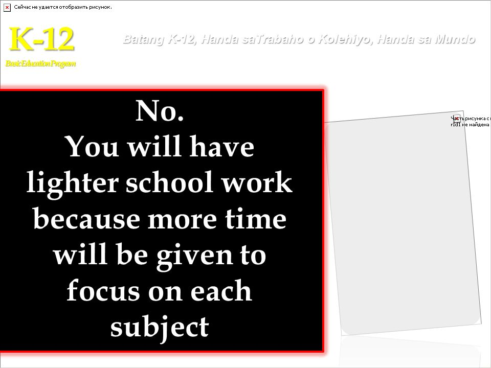 No. You will have lighter school work because more time will be given to focus on each subject K-12 Basic Education Program Batang K-12, Handa saTraba